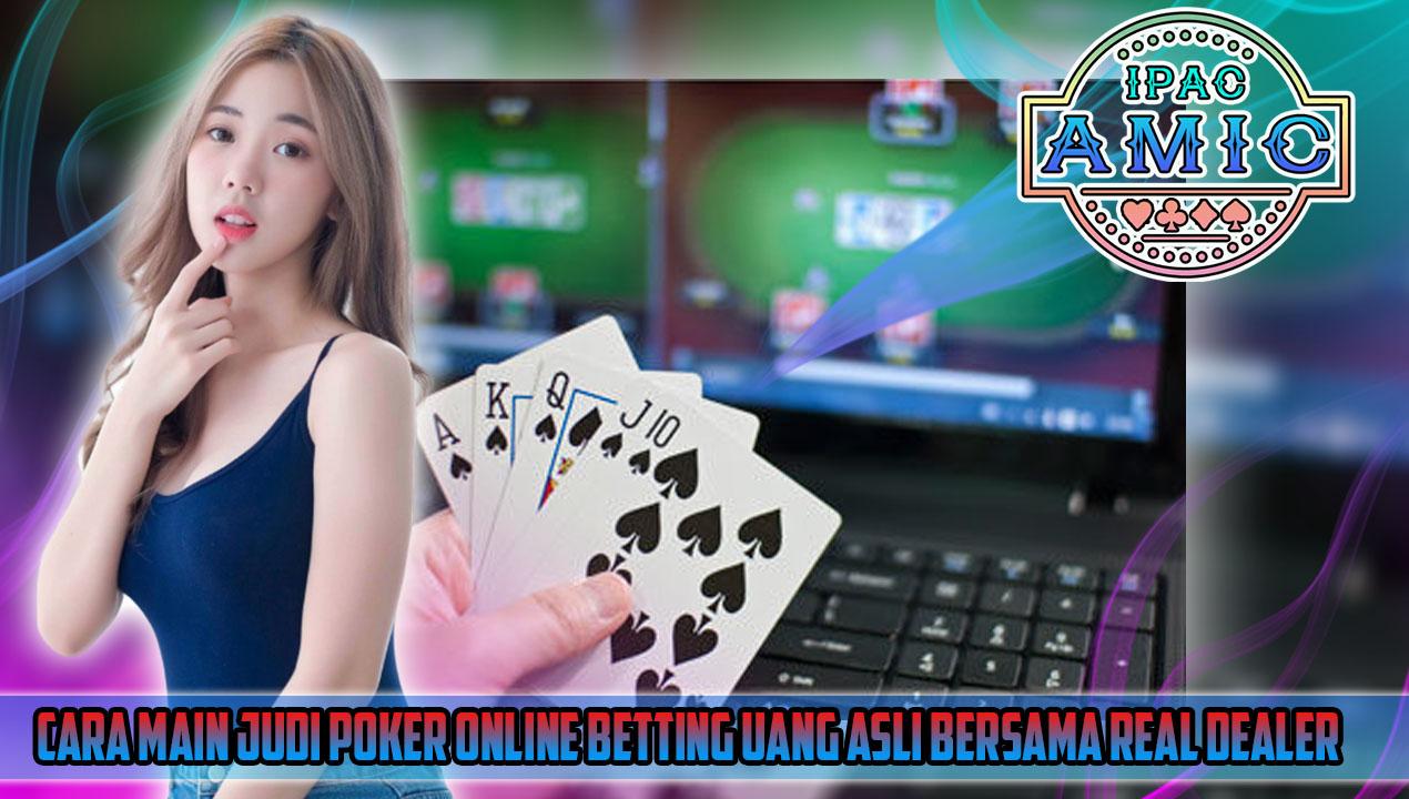 Cara Main Judi Poker Online Betting Uang Asli Bersama Real Dealer